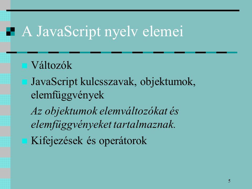 5 A JavaScript nyelv elemei Változók JavaScript kulcsszavak, objektumok, elemfüggvények Az objektumok elemváltozókat és elemfüggvényeket tartalmaznak.