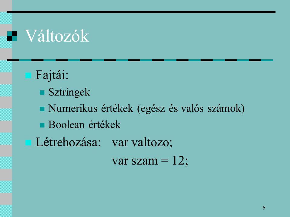 6 Változók Fajtái: Sztringek Numerikus értékek (egész és valós számok) Boolean értékek Létrehozása:var valtozo; var szam = 12;