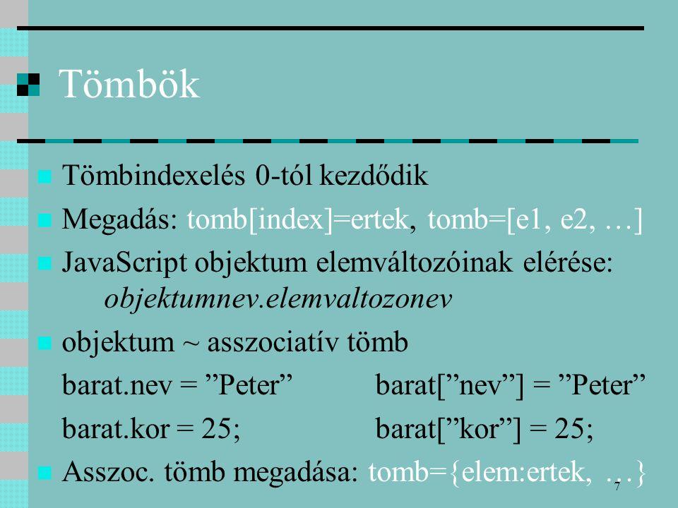 7 Tömbök Tömbindexelés 0-tól kezdődik Megadás: tomb[index]=ertek, tomb=[e1, e2, …] JavaScript objektum elemváltozóinak elérése: objektumnev.elemvaltoz
