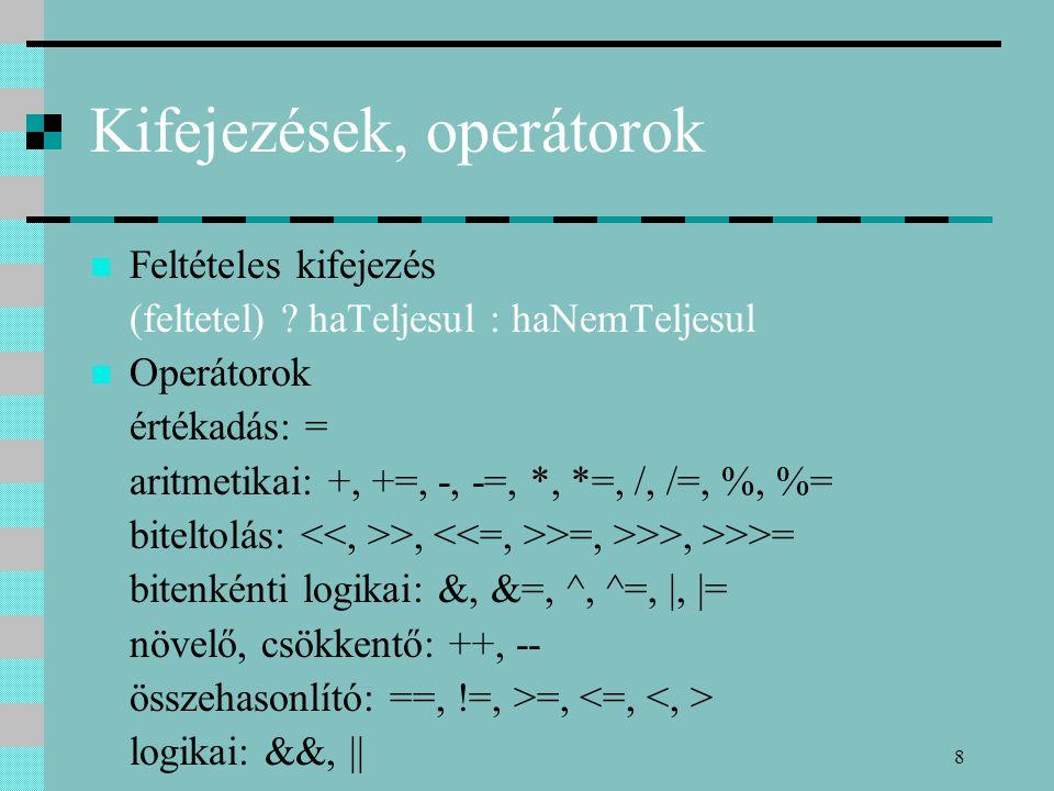 8 Kifejezések, operátorok Feltételes kifejezés (feltetel) ? haTeljesul : haNemTeljesul Operátorok értékadás: = aritmetikai: +, +=, -, -=, *, *=, /, /=