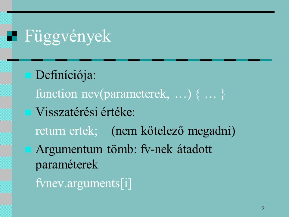 9 Függvények Definíciója: function nev(parameterek, …) { … } Visszatérési értéke: return ertek; (nem kötelező megadni) Argumentum tömb: fv-nek átadott