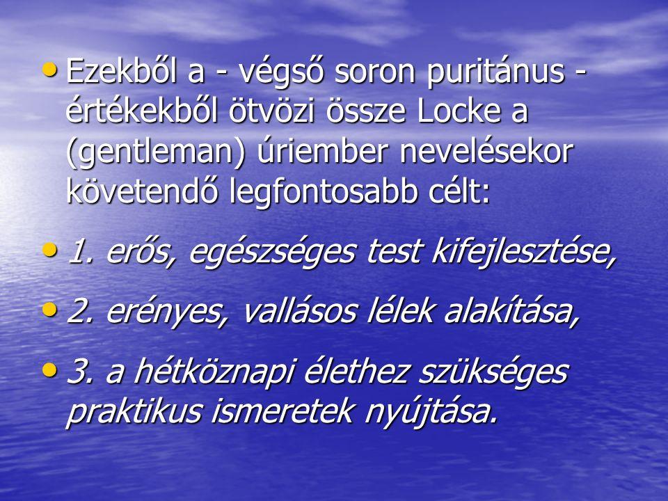 Ezekből a - végső soron puritánus - értékekből ötvözi össze Locke a (gentleman) úriember nevelésekor követendő legfontosabb célt: Ezekből a - végső so