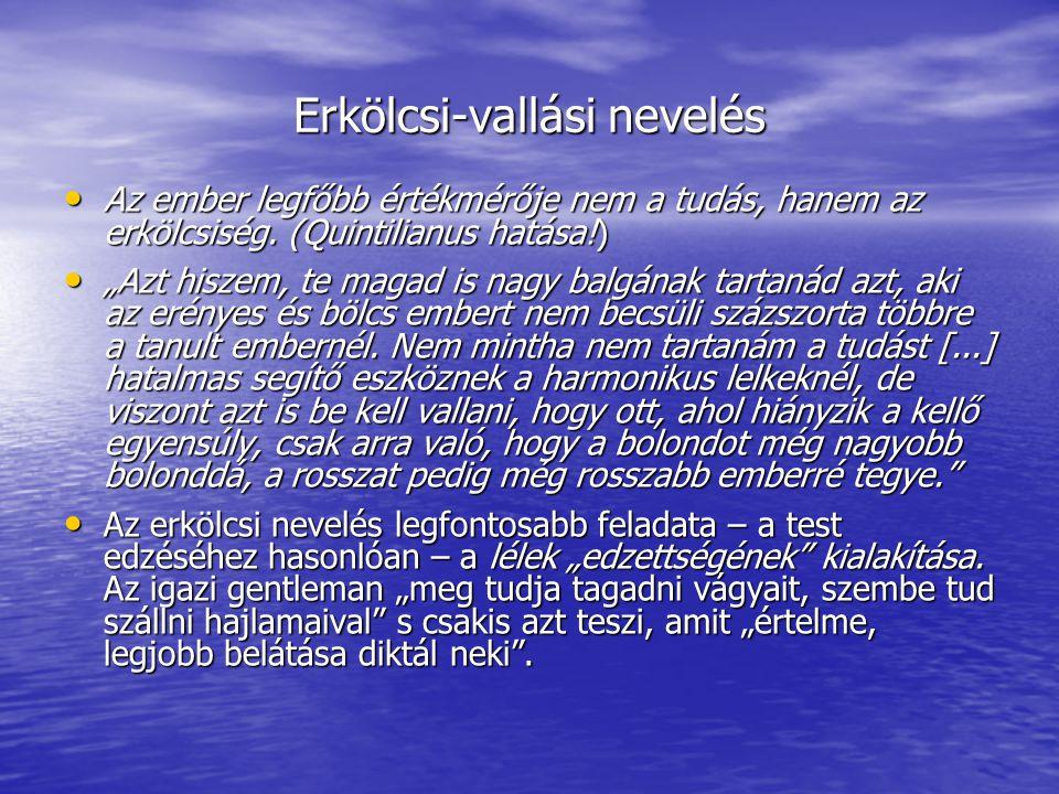 Erkölcsi-vallási nevelés Az ember legfőbb értékmérője nem a tudás, hanem az erkölcsiség. (Quintilianus hatása!) Az ember legfőbb értékmérője nem a tud