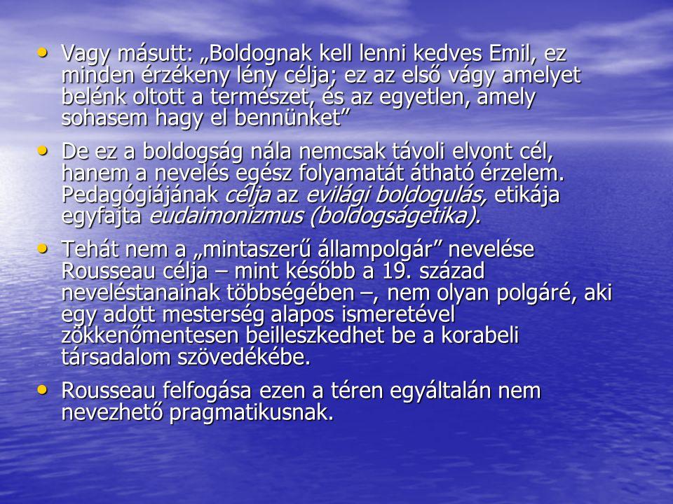 """Vagy másutt: """"Boldognak kell lenni kedves Emil, ez minden érzékeny lény célja; ez az első vágy amelyet belénk oltott a természet, és az egyetlen, amel"""