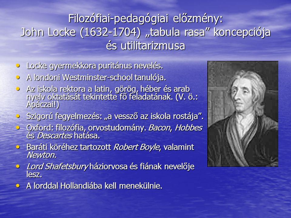 """Filozófiai-pedagógiai előzmény: John Locke (1632-1704) """"tabula rasa"""" koncepciója és utilitarizmusa Locke gyermekkora puritánus nevelés. Locke gyermekk"""