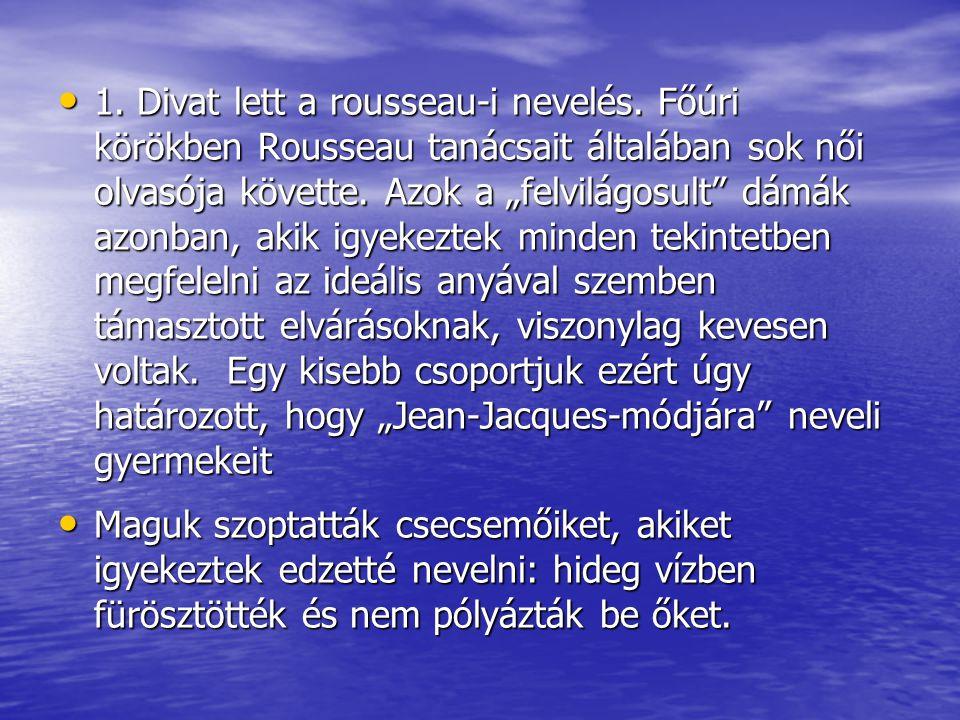 """1. Divat lett a rousseau-i nevelés. Főúri körökben Rousseau tanácsait általában sok női olvasója követte. Azok a """"felvilágosult"""" dámák azonban, akik i"""