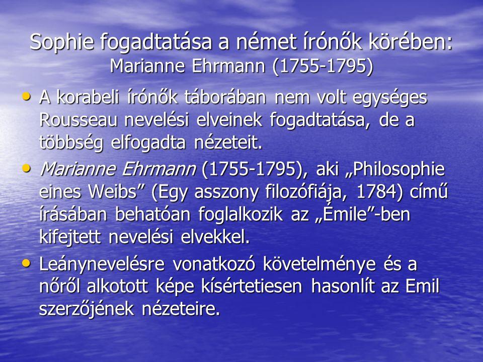Sophie fogadtatása a német írónők körében: Marianne Ehrmann (1755-1795) A korabeli írónők táborában nem volt egységes Rousseau nevelési elveinek fogad