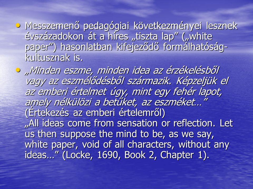 """A korlátlan nevelhetőségnek a gyermeki lélek plaszticitásának ez a gondolata a nevelésről szólő értekezésében is felbukkan: """"Úgy gondolom, ép úgy terelhető a gyermek elméje ide vagy amoda, akárcsak a víz maga… (Locke, [1693],1914, 42.) A korlátlan nevelhetőségnek a gyermeki lélek plaszticitásának ez a gondolata a nevelésről szólő értekezésében is felbukkan: """"Úgy gondolom, ép úgy terelhető a gyermek elméje ide vagy amoda, akárcsak a víz maga… (Locke, [1693],1914, 42.) A locke-i nevelhetőség-hasonlatok köre tehát bővül: a """"tiszta, fehér lap (""""white paper ) mellé a """"folyóvíz (""""water ) is társul."""