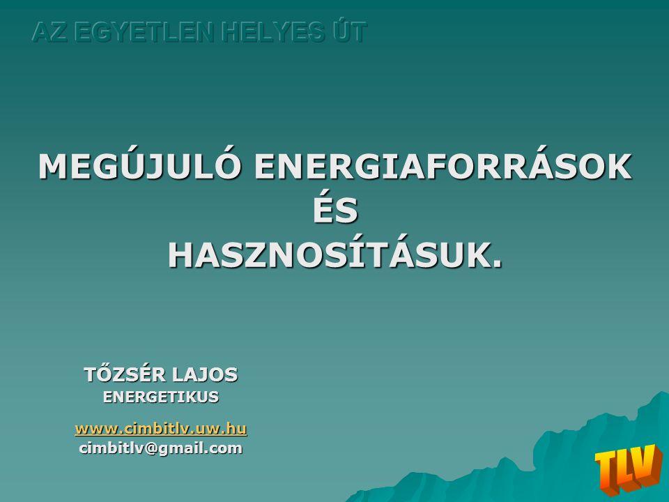 MEGÚJULÓ ENERGIAFORRÁSOK ÉSHASZNOSÍTÁSUK. TŐZSÉR LAJOS ENERGETIKUS www.cimbitlv.uw.hu cimbitlv@gmail.com