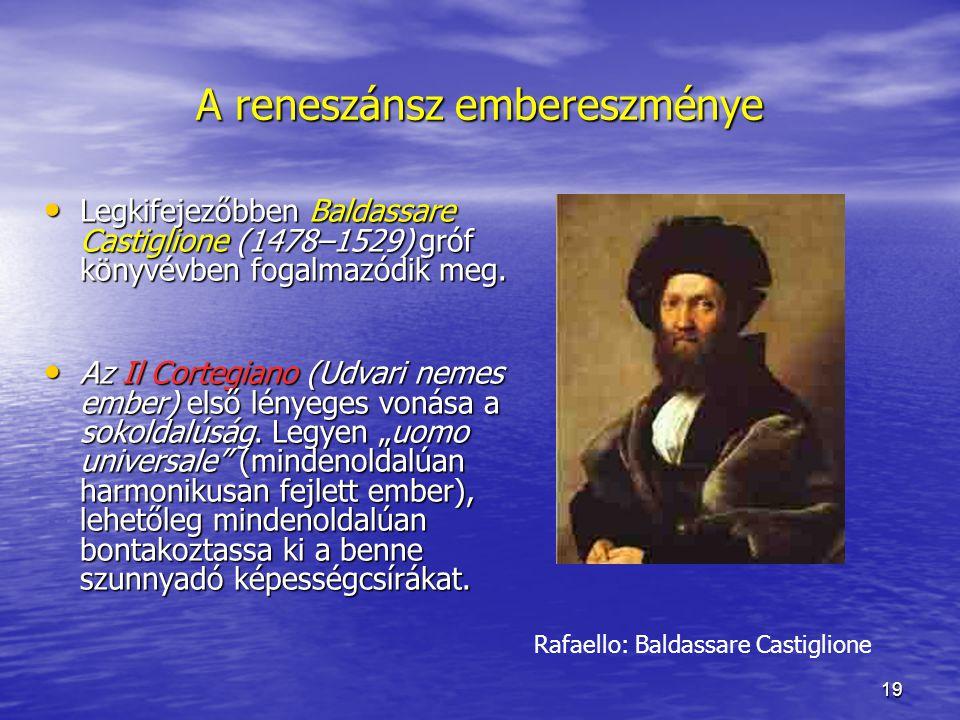 19 A reneszánsz embereszménye Legkifejezőbben Baldassare Castiglione (1478–1529) gróf könyvévben fogalmazódik meg.