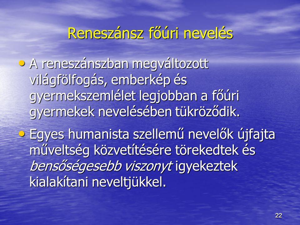 22 Reneszánsz főúri nevelés A reneszánszban megváltozott világfölfogás, emberkép és gyermekszemlélet legjobban a főúri gyermekek nevelésében tükröződik.