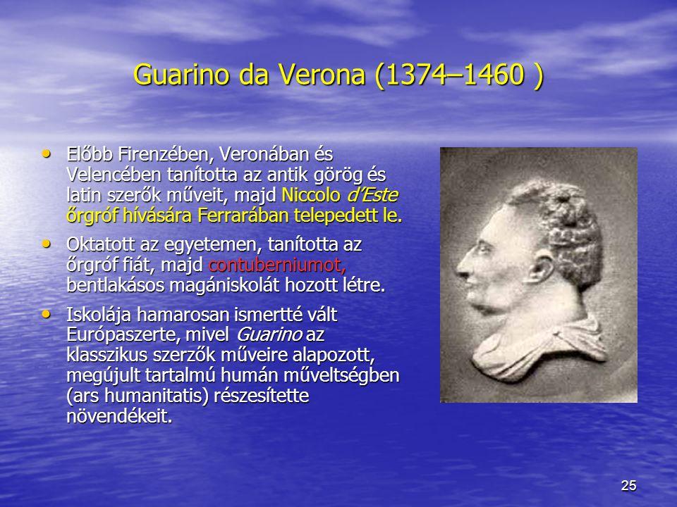 25 Guarino da Verona (1374–1460 ) Előbb Firenzében, Veronában és Velencében tanította az antik görög és latin szerők műveit, majd Niccolo d'Este őrgróf hívására Ferrarában telepedett le.