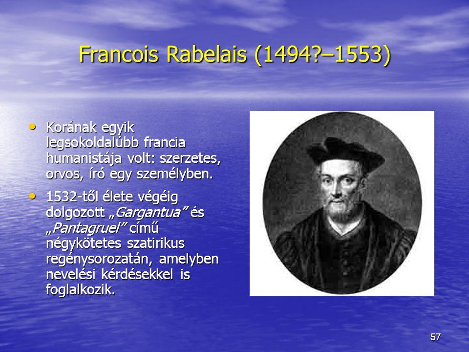 57 Francois Rabelais (1494?–1553) Korának egyik legsokoldalúbb francia humanistája volt: szerzetes, orvos, író egy személyben.