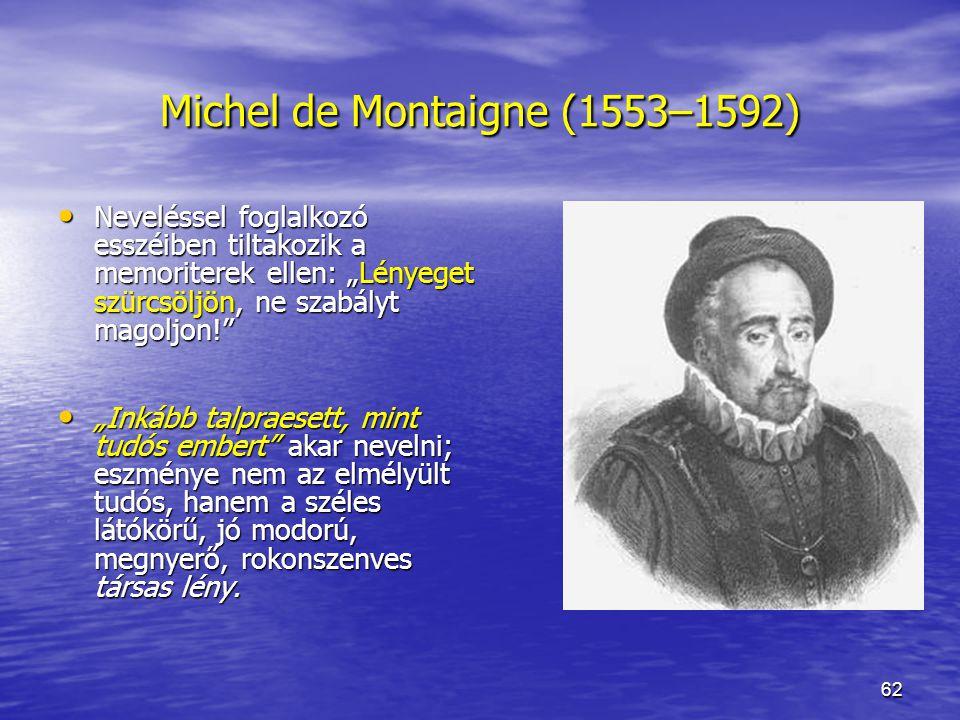 """62 Michel de Montaigne (1553–1592) Neveléssel foglalkozó esszéiben tiltakozik a memoriterek ellen: """"Lényeget szürcsöljön, ne szabályt magoljon! Neveléssel foglalkozó esszéiben tiltakozik a memoriterek ellen: """"Lényeget szürcsöljön, ne szabályt magoljon! """"Inkább talpraesett, mint tudós embert akar nevelni; eszménye nem az elmélyült tudós, hanem a széles látókörű, jó modorú, megnyerő, rokonszenves társas lény."""