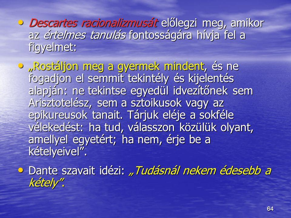 """64 Descartes racionalizmusát előlegzi meg, amikor az értelmes tanulás fontosságára hívja fel a figyelmet: Descartes racionalizmusát előlegzi meg, amikor az értelmes tanulás fontosságára hívja fel a figyelmet: """"Rostáljon meg a gyermek mindent, és ne fogadjon el semmit tekintély és kijelentés alapján: ne tekintse egyedül idvezítőnek sem Arisztotelész, sem a sztoikusok vagy az epikureusok tanait."""