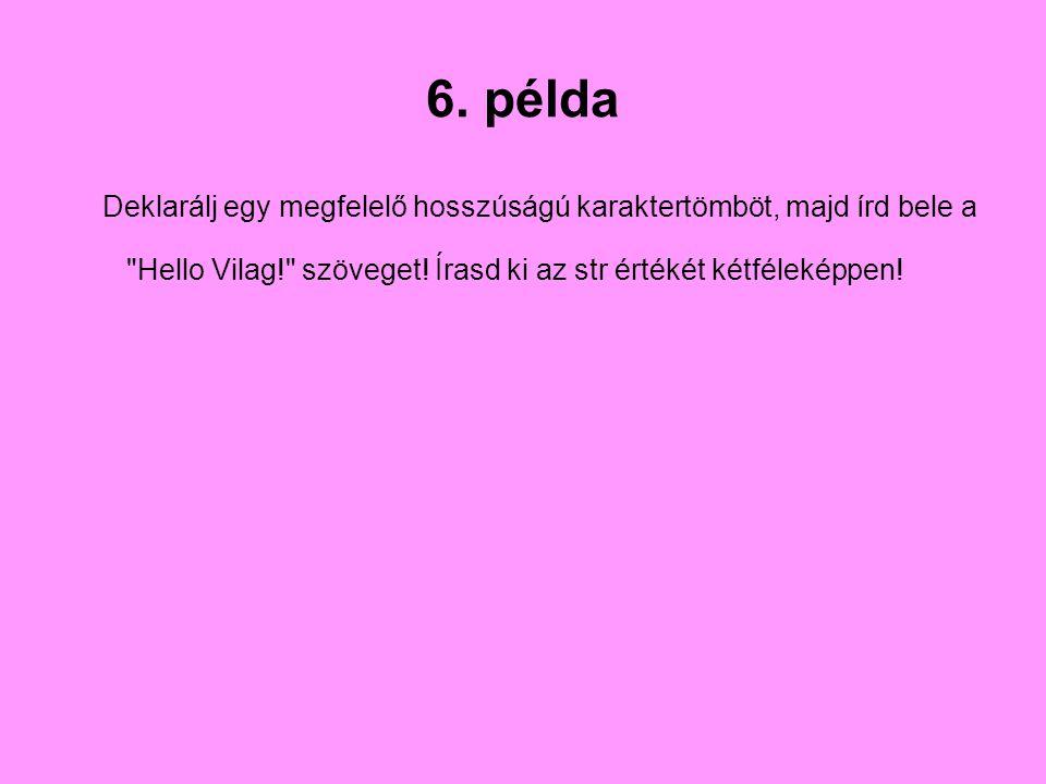 6. példa Deklarálj egy megfelelő hosszúságú karaktertömböt, majd írd bele a