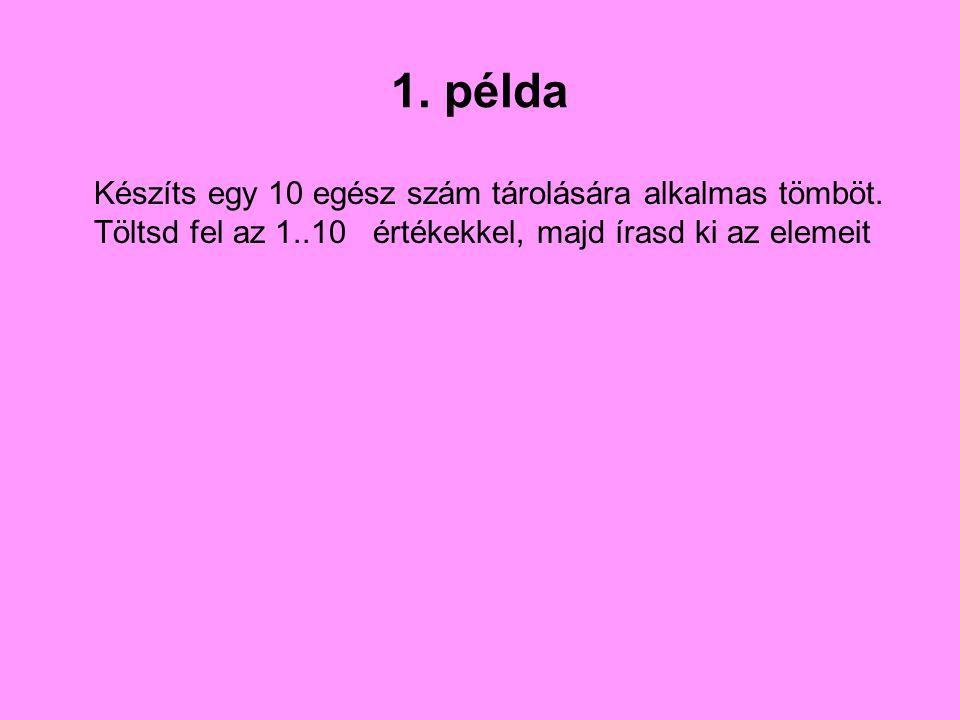 1. példa Készíts egy 10 egész szám tárolására alkalmas tömböt. Töltsd fel az 1..10 értékekkel, majd írasd ki az elemeit