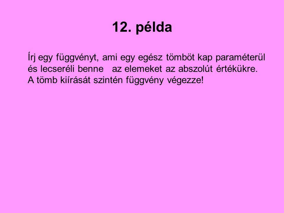 12. példa Írj egy függvényt, ami egy egész tömböt kap paraméterül és lecseréli benne az elemeket az abszolút értékükre. A tömb kiírását szintén függvé
