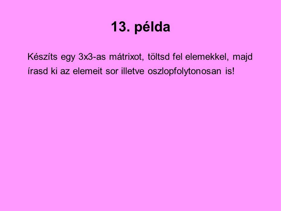 13. példa Készíts egy 3x3-as mátrixot, töltsd fel elemekkel, majd írasd ki az elemeit sor illetve oszlopfolytonosan is!