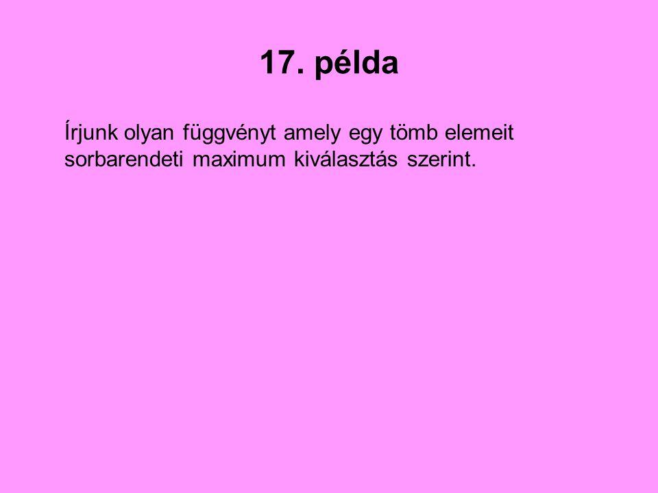 17. példa Írjunk olyan függvényt amely egy tömb elemeit sorbarendeti maximum kiválasztás szerint.