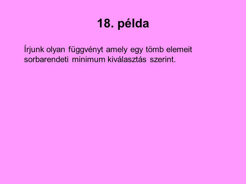 18. példa Írjunk olyan függvényt amely egy tömb elemeit sorbarendeti minimum kiválasztás szerint.