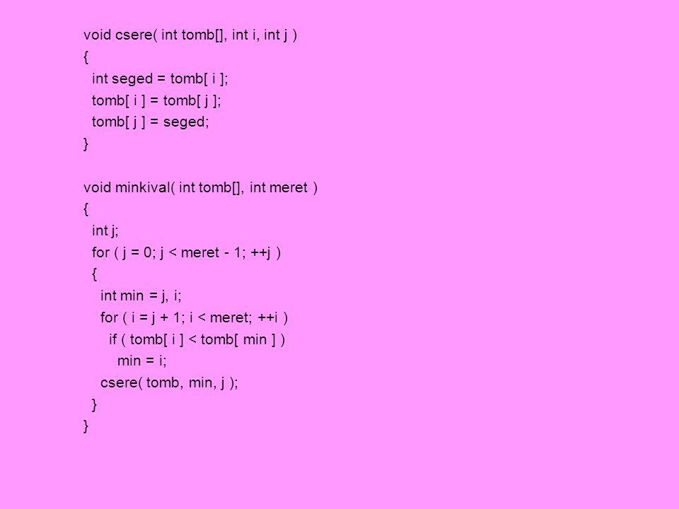 void csere( int tomb[], int i, int j ) { int seged = tomb[ i ]; tomb[ i ] = tomb[ j ]; tomb[ j ] = seged; } void minkival( int tomb[], int meret ) { i