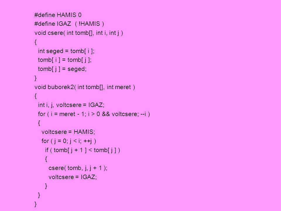#define HAMIS 0 #define IGAZ ( !HAMIS ) void csere( int tomb[], int i, int j ) { int seged = tomb[ i ]; tomb[ i ] = tomb[ j ]; tomb[ j ] = seged; } vo
