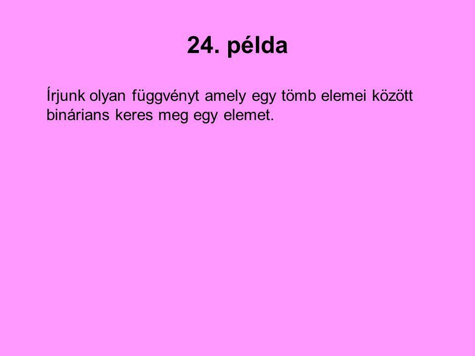 24. példa Írjunk olyan függvényt amely egy tömb elemei között binárians keres meg egy elemet.