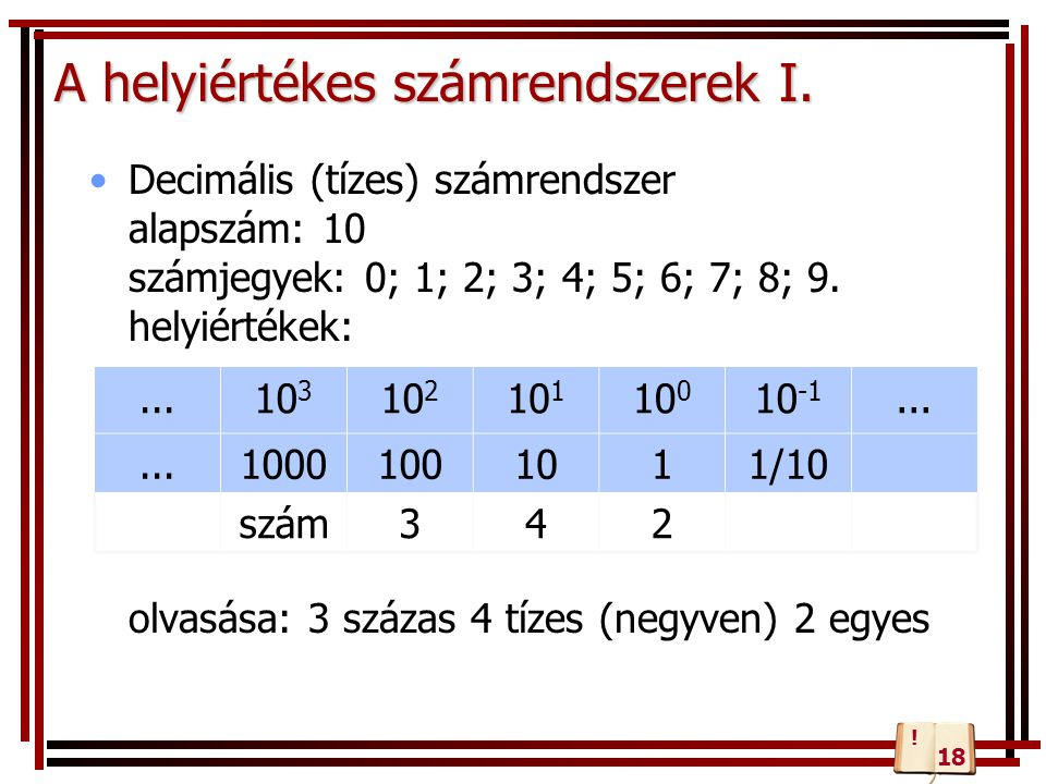 A helyiértékes számrendszerek I. Decimális (tízes) számrendszer alapszám: 10 számjegyek: 0; 1; 2; 3; 4; 5; 6; 7; 8; 9. helyiértékek: olvasása: 3 száza