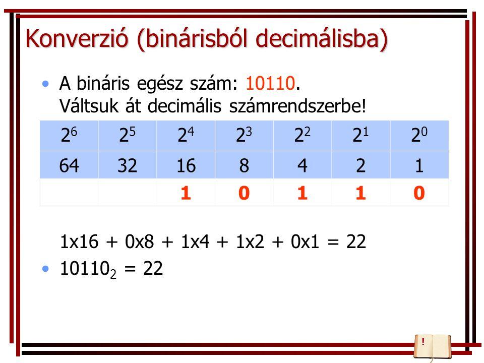 Konverzió (binárisból decimálisba) A bináris egész szám: 10110. Váltsuk át decimális számrendszerbe! 1x16 + 0x8 + 1x4 + 1x2 + 0x1 = 22 10110 2 = 22 26