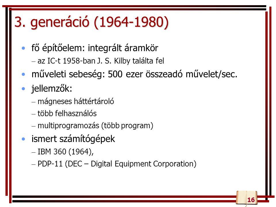3. generáció (1964-1980) fő építőelem: integrált áramkör – az IC-t 1958-ban J. S. Kilby találta fel műveleti sebeség: 500 ezer összeadó művelet/sec. j