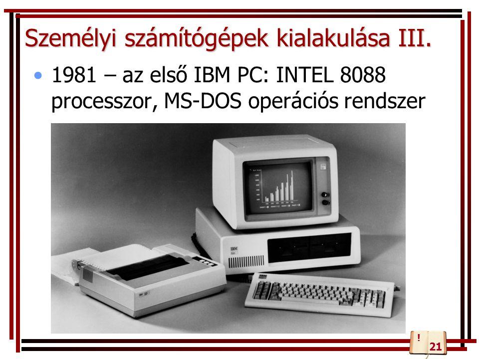 Személyi számítógépek kialakulása III. 1981 – az első IBM PC: INTEL 8088 processzor, MS-DOS operációs rendszer ! 21