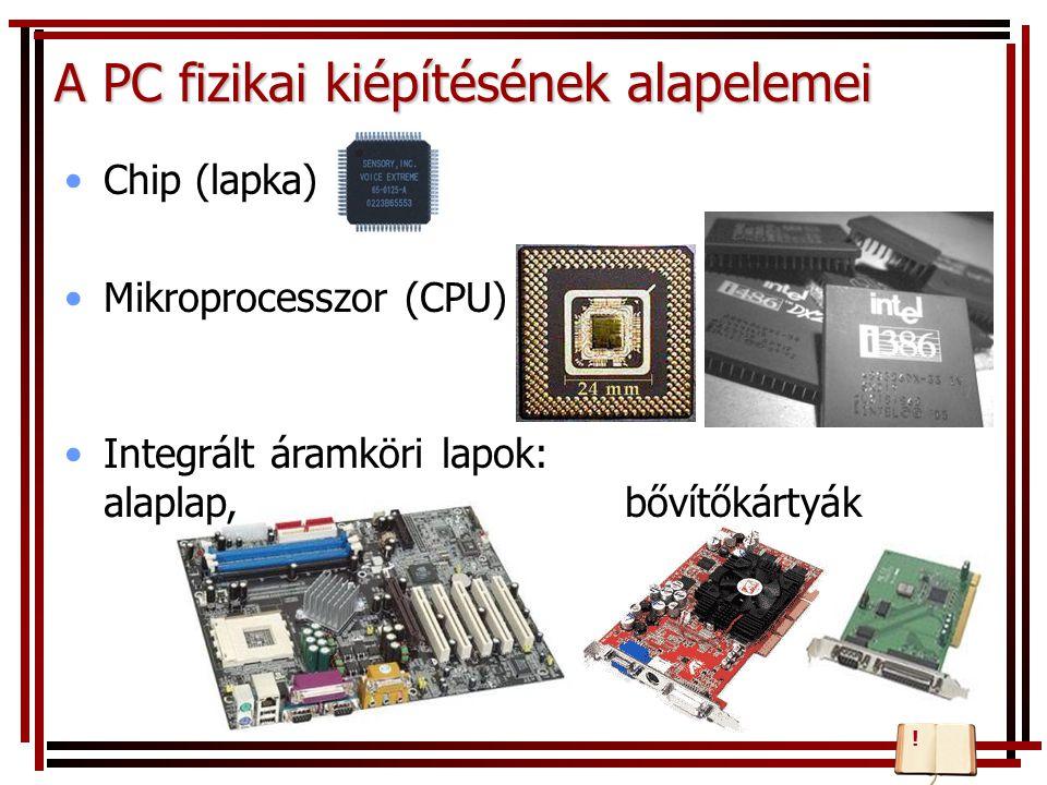 A PC fizikai kiépítésének alapelemei Chip (lapka) Mikroprocesszor (CPU) Integrált áramköri lapok: alaplap, bővítőkártyák !