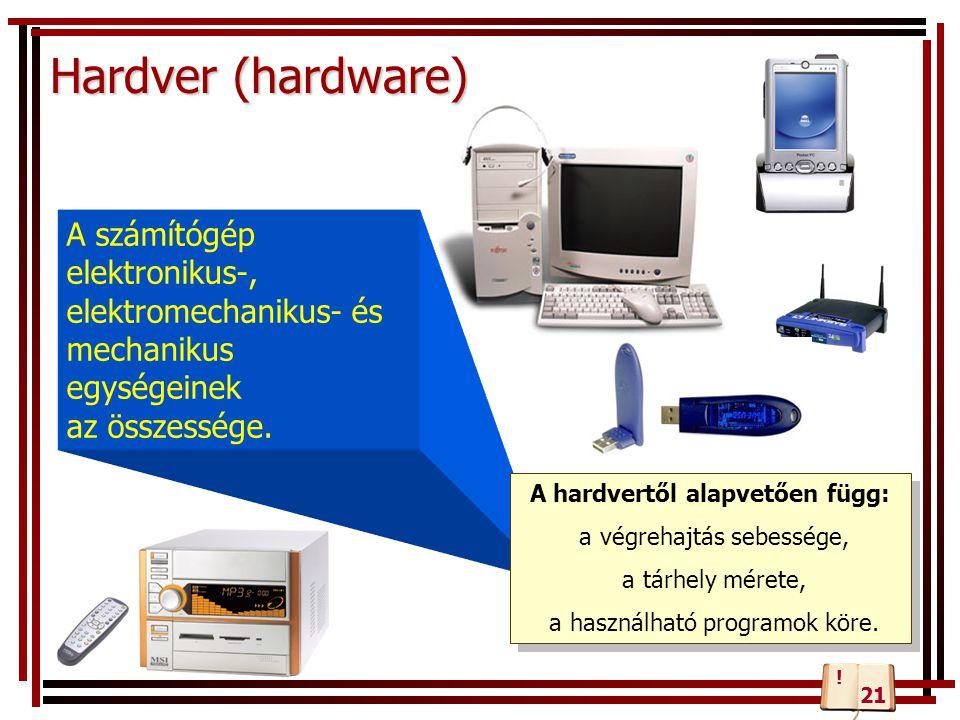 Hardver (hardware) A számítógép elektronikus-, elektromechanikus- és mechanikus egységeinek az összessége. A hardvertől alapvetően függ: a végrehajtás