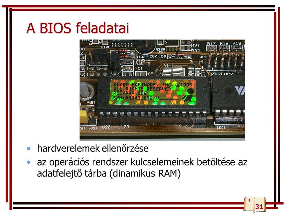 A BIOS feladatai hardverelemek ellenőrzése az operációs rendszer kulcselemeinek betöltése az adatfelejtő tárba (dinamikus RAM) 31 !