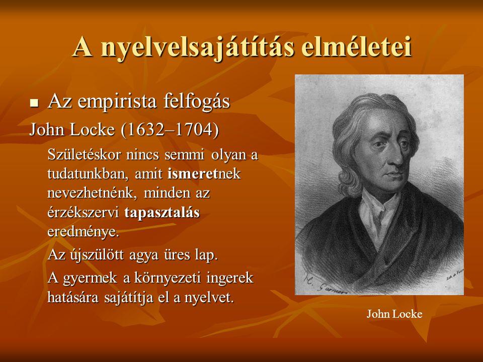 A nyelvelsajátítás elméletei Az empirista felfogás Az empirista felfogás John Locke (1632–1704) Születéskor nincs semmi olyan a tudatunkban, amit isme