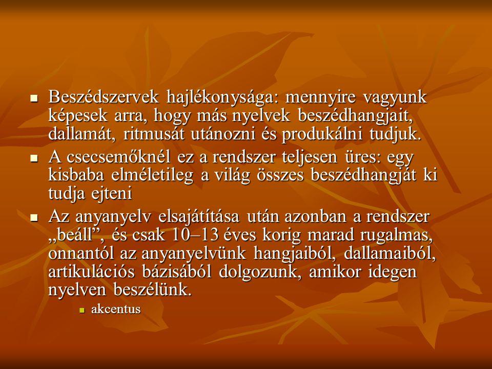 Beszédszervek hajlékonysága: mennyire vagyunk képesek arra, hogy más nyelvek beszédhangjait, dallamát, ritmusát utánozni és produkálni tudjuk. Beszéds