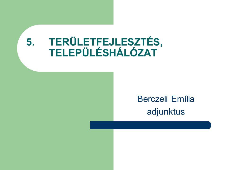 5. TERÜLETFEJLESZTÉS, TELEPÜLÉSHÁLÓZAT Berczeli Emília adjunktus