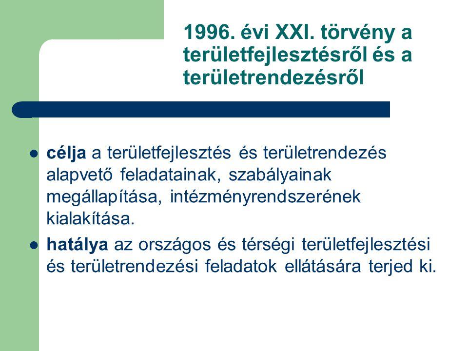 1996. évi XXI. törvény a területfejlesztésről és a területrendezésről célja a területfejlesztés és területrendezés alapvető feladatainak, szabályainak