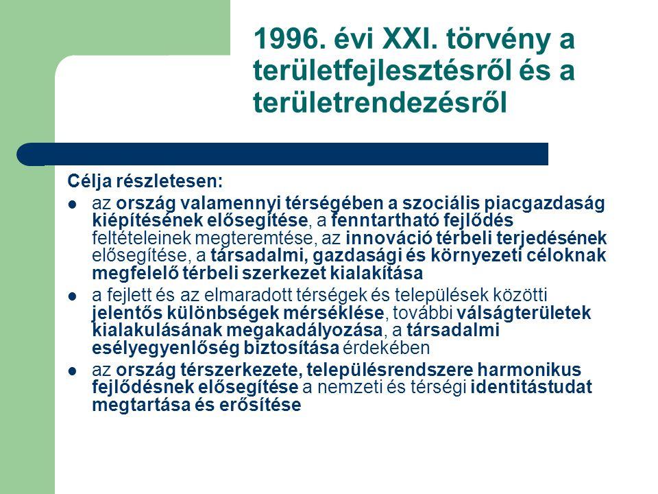 1996. évi XXI. törvény a területfejlesztésről és a területrendezésről Célja részletesen: az ország valamennyi térségében a szociális piacgazdaság kiép