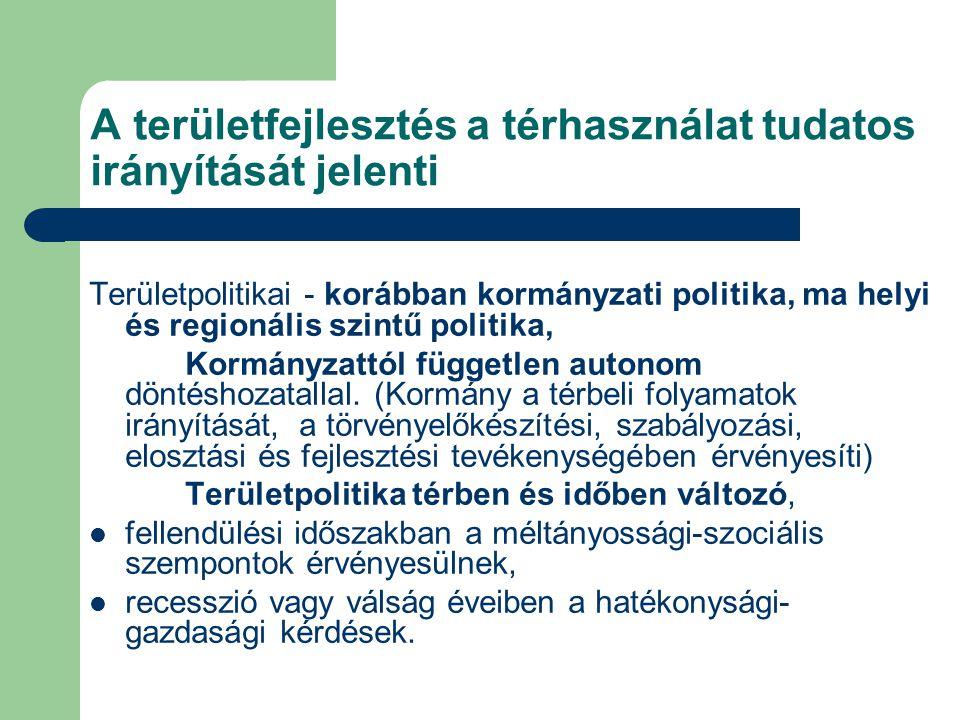 A területfejlesztés a térhasználat tudatos irányítását jelenti Területpolitikai - korábban kormányzati politika, ma helyi és regionális szintű politik