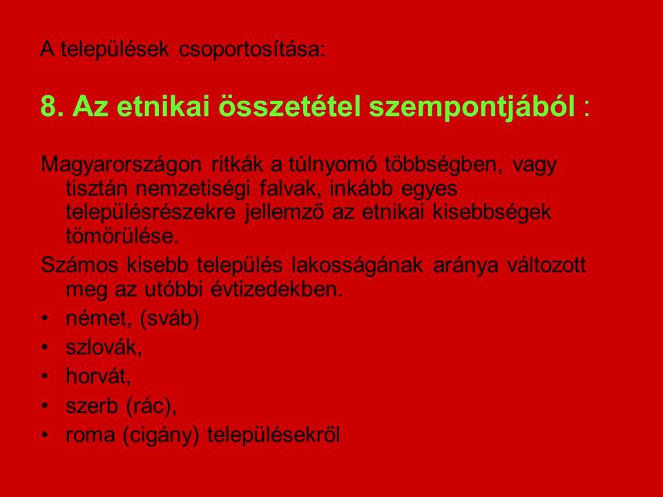 A települések csoportosítása: 8. Az etnikai összetétel szempontjából : Magyarországon ritkák a túlnyomó többségben, vagy tisztán nemzetiségi falvak, i