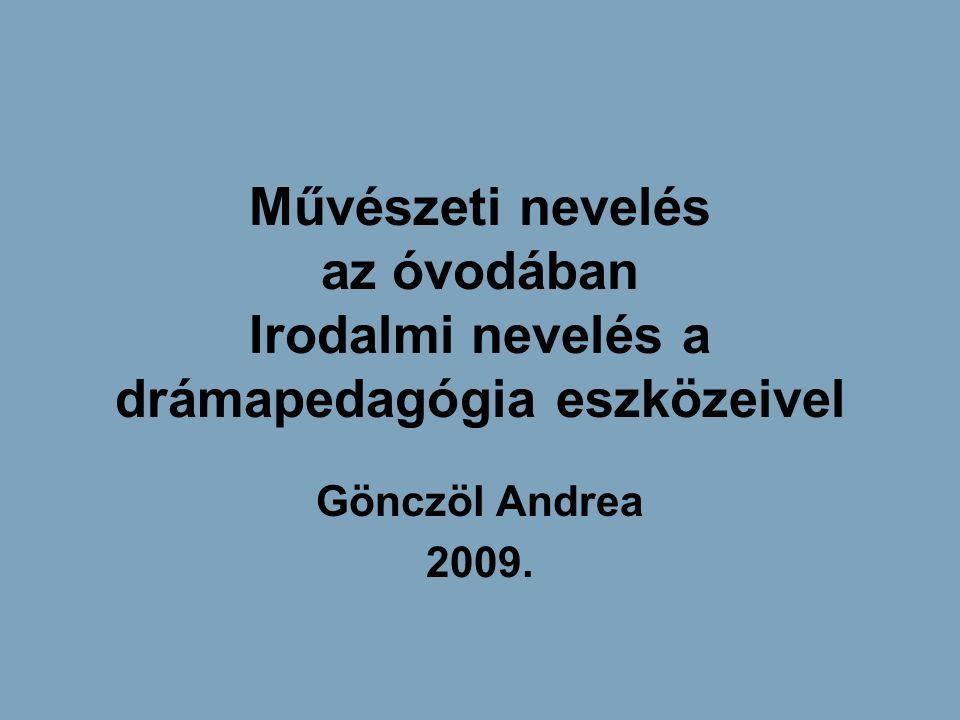 Művészeti nevelés az óvodában Irodalmi nevelés a drámapedagógia eszközeivel Gönczöl Andrea 2009.