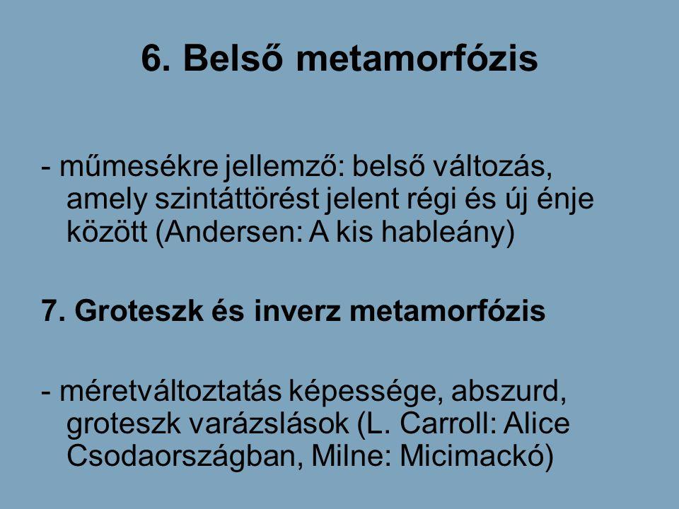 6. Belső metamorfózis - műmesékre jellemző: belső változás, amely szintáttörést jelent régi és új énje között (Andersen: A kis hableány) 7. Groteszk é
