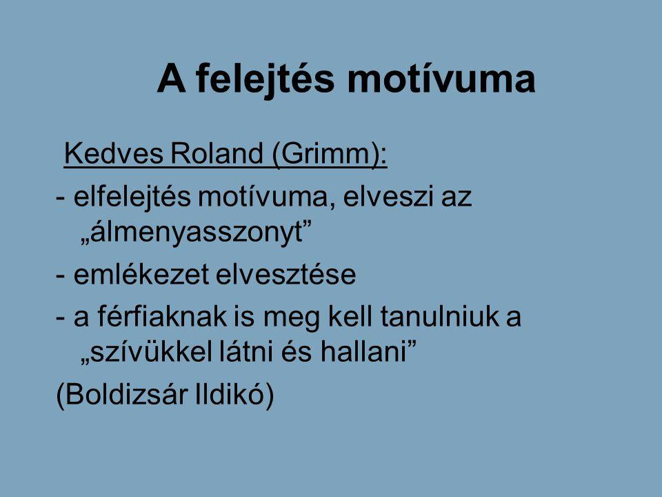 """A felejtés motívuma Kedves Roland (Grimm): - elfelejtés motívuma, elveszi az """"álmenyasszonyt"""" - emlékezet elvesztése - a férfiaknak is meg kell tanuln"""