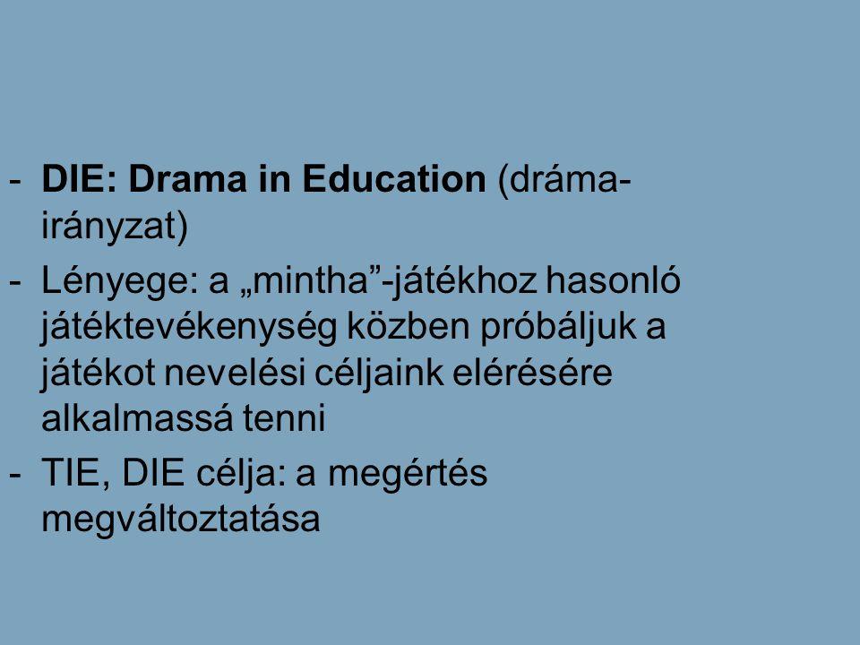 """-DIE: Drama in Education (dráma- irányzat) -Lényege: a """"mintha""""-játékhoz hasonló játéktevékenység közben próbáljuk a játékot nevelési céljaink elérésé"""