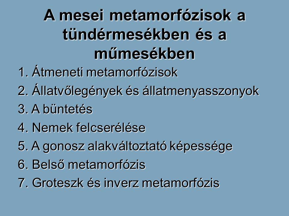 A mesei metamorfózisok a tündérmesékben és a műmesékben 1. Átmeneti metamorfózisok 2. Állatvőlegények és állatmenyasszonyok 3. A büntetés 4. Nemek fel