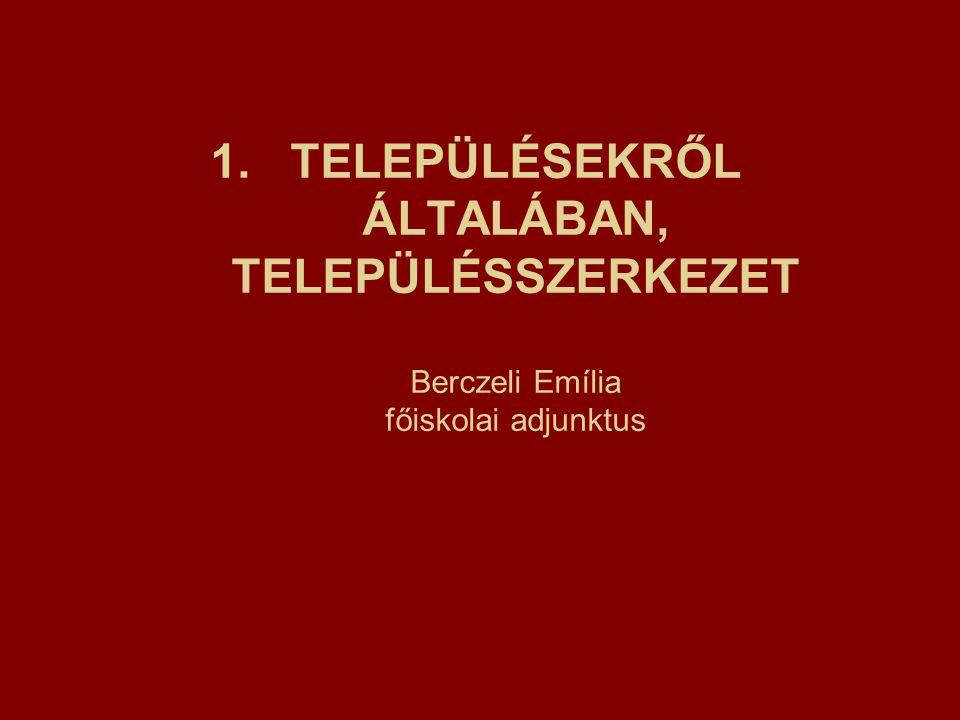 1.TELEPÜLÉSEKRŐL ÁLTALÁBAN, TELEPÜLÉSSZERKEZET Berczeli Emília főiskolai adjunktus