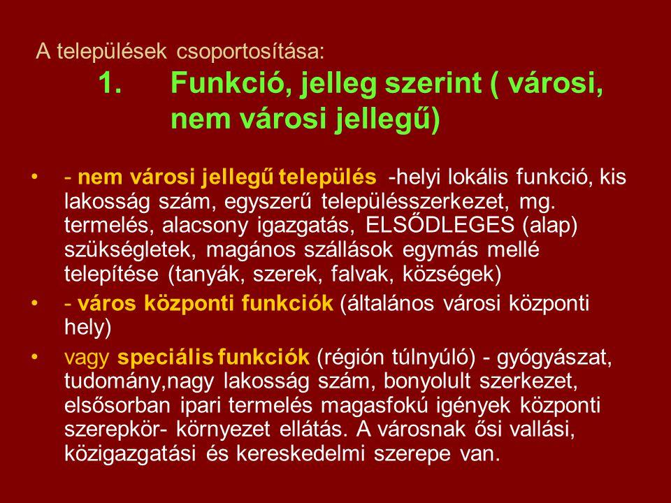 A települések csoportosítása: 1. Funkció, jelleg szerint ( városi, nem városi jellegű) - nem városi jellegű település -helyi lokális funkció, kis lako