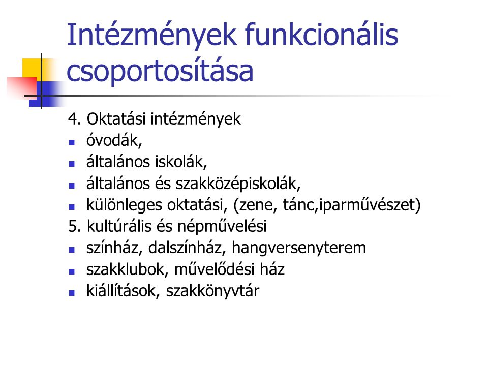 Intézmények funkcionális csoportosítása 4. Oktatási intézmények óvodák, általános iskolák, általános és szakközépiskolák, különleges oktatási, (zene,